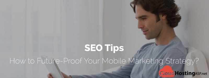SEO Tips - How to Future-Proof Your Mobile Marketing Strategy?